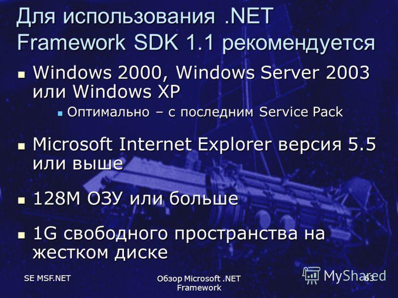 SE MSF.NET Обзор Microsoft.NET Framework 63 Для использования.NET Framework SDK 1.1 рекомендуется Windows 2000, Windows Server 2003 или Windows XP Windows 2000, Windows Server 2003 или Windows XP Оптимально – с последним Service Pack Оптимально – с п
