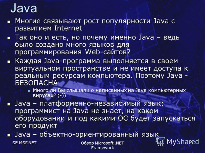 SE MSF.NET Обзор Microsoft.NET Framework 9 Java Многие связывают рост популярности Java с развитием Internet Многие связывают рост популярности Java с развитием Internet Так оно и есть, но почему именно Java – ведь было создано много языков для прогр