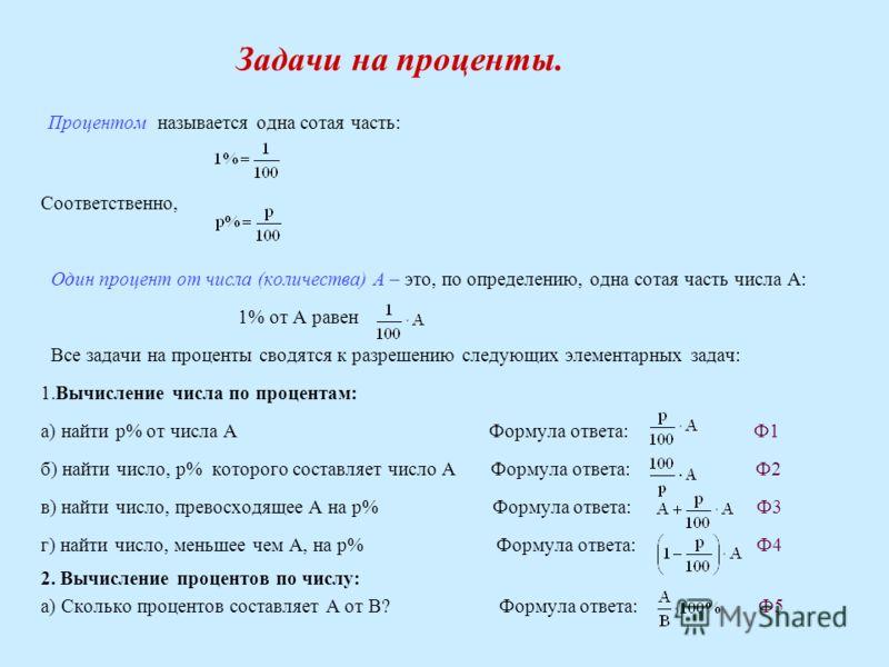 Задачи на проценты. Процентом называется одна сотая часть: Соответственно, Один процент от числа (количества) А – это, по определению, одна сотая часть числа А: 1% от А равен Все задачи на проценты сводятся к разрешению следующих элементарных задач: