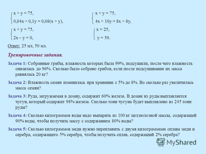 x + y = 75, x + y = 75, 0,04x + 0,1y = 0,08(x + y), 4x + 10y = 8x + 8y, x + y = 75, x = 25, 2x – y = 0, y = 50. Ответ: 25 мл, 50 мл. Тренировочные задания. Задача 1: Собранные грибы, влажность которых была 99%, подсушили, после чего влажность снизила