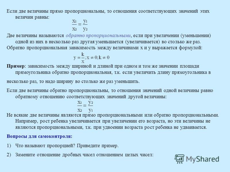 Если две величины прямо пропорциональны, то отношения соответствующих значений этих величин равны: Две величины называются обратно пропорциональными, если при увеличении (уменьшении) одной из них в несколько раз другая уменьшается (увеличивается) во