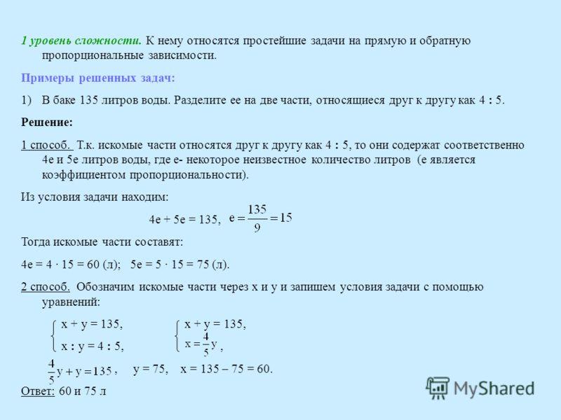 1 уровень сложности. К нему относятся простейшие задачи на прямую и обратную пропорциональные зависимости. Примеры решенных задач: 1)В баке 135 литров воды. Разделите ее на две части, относящиеся друг к другу как 4 : 5. Решение: 1 способ. Т.к. искомы