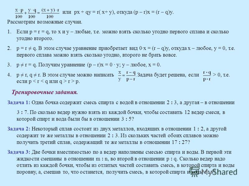 или px + qy = r( x+ y), откуда (p – r)x = (r – q)y. Рассмотрим возможные случаи. 1.Если p = r = q, то х и у – любые, т.е. можно взять сколько угодно первого сплава и сколько угодно второго. 2.p = r q. В этом случае уравнение приобретает вид 0·x = (r