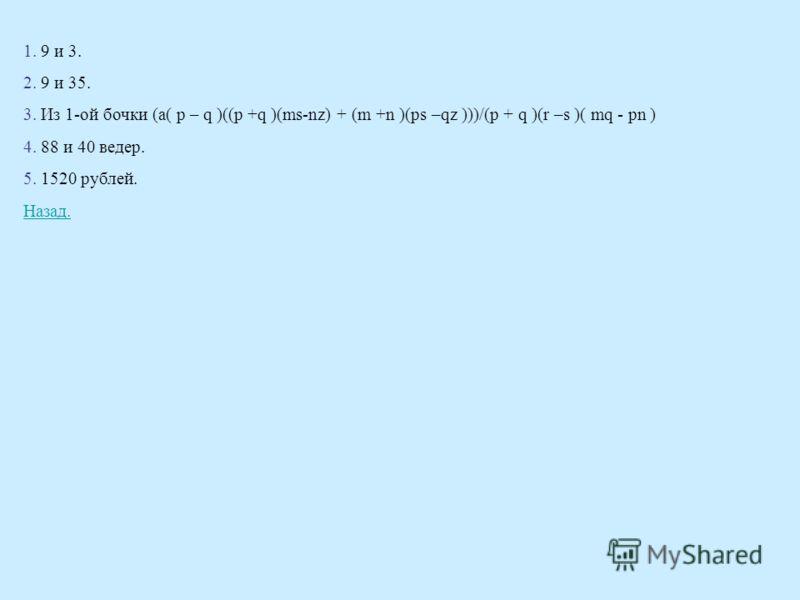 1. 9 и 3. 2. 9 и 35. 3. Из 1-ой бочки (a( p – q )((p +q )(ms-nz) + (m +n )(ps –qz )))/(p + q )(r –s )( mq - pn ) 4. 88 и 40 ведер. 5. 1520 рублей. Назад.