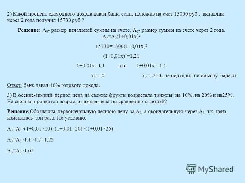 2) Какой процент ежегодного дохода давал банк, если, положив на счет 13000 руб., вкладчик через 2 года получил 15730 руб.? Решение: А 0 - размер начальной суммы на счете, А 2 - размер суммы на счете через 2 года. А 2 =А 0 (1+0,01x) 2 15730=1300(1+0,0