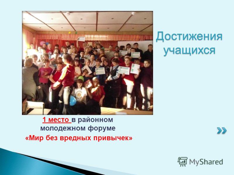 Достижения учащихся 1 место в районном молодежном форуме «Мир без вредных привычек»