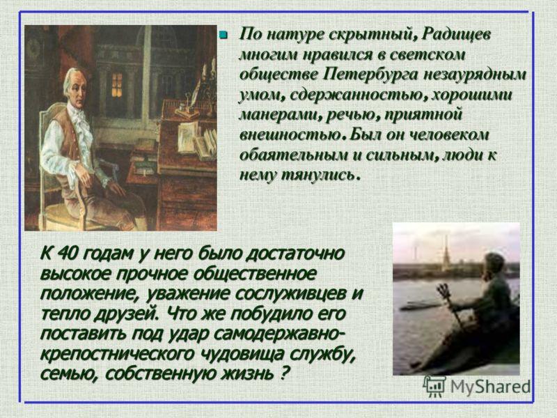 По натуре скрытный, Радищев многим нравился в светском обществе Петербурга незаурядным умом, сдержанностью, хорошими манерами, речью, приятной внешностью. Был он человеком обаятельным и сильным, люди к нему тянулись. По натуре скрытный, Радищев многи