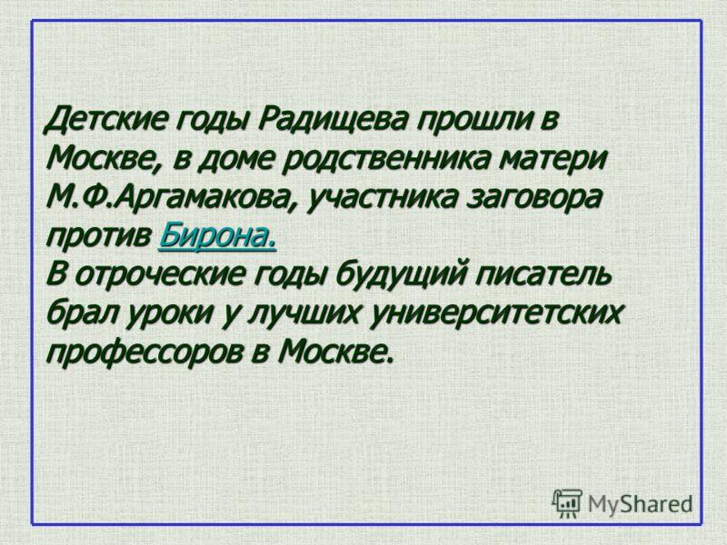 Детские годы Радищева прошли в Москве, в доме родственника матери М.Ф.Аргамакова, участника заговора против Бирона. В отроческие годы будущий писатель брал уроки у лучших университетских профессоров в Москве. Бирона.