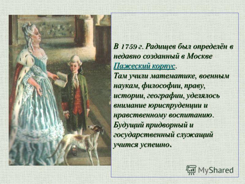 В 1759 г. Радищев был определён в недавно созданный в Москве Пажеский корпус. Там учили математике, военным наукам, философии, праву, истории, географии, уделялось внимание юриспруденции и нравственному воспитанию. Будущий придворный и государственны