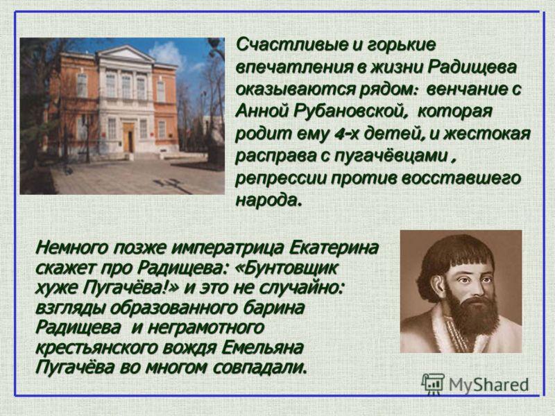 Счастливые и горькие впечатления в жизни Радищева оказываются рядом : венчание с Анной Рубановской, которая родит ему 4- х детей, и жестокая расправа с пугачёвцами, репрессии против восставшего народа. Немного позже императрица Екатерина скажет про Р