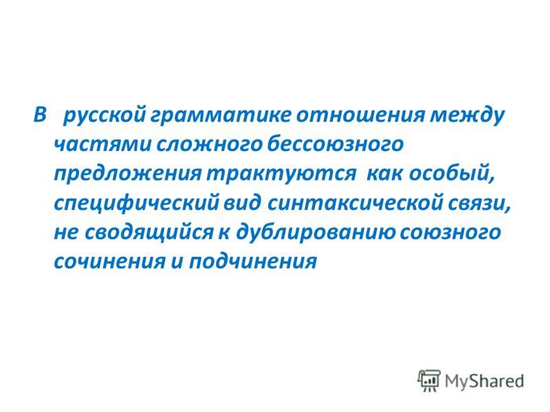 В русской грамматике отношения между частями сложного бессоюзного предложения трактуются как особый, специфический вид синтаксической связи, не сводящийся к дублированию союзного сочинения и подчинения