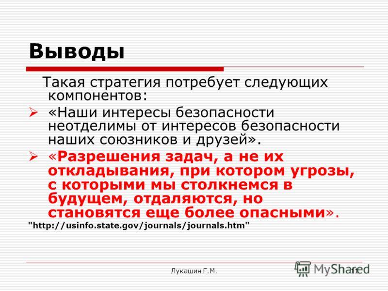 Лукашин Г.М.11 Выводы Такая стратегия потребует следующих компонентов: «Наши интересы безопасности неотделимы от интересов безопасности наших союзников и друзей». « Разрешения задач, а не их откладывания, при котором угрозы, с которыми мы столкнемся