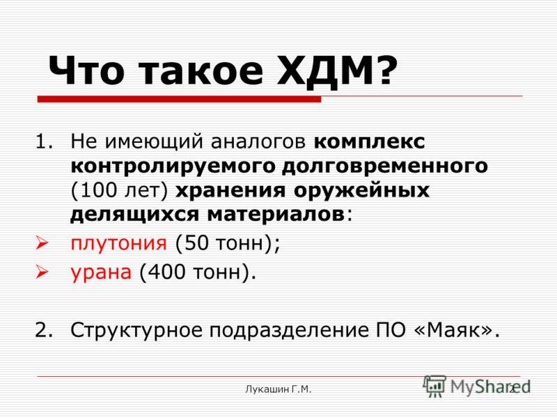 Лукашин Г.М.2 Что такое ХДМ? 1.Не имеющий аналогов комплекс контролируемого долговременного (100 лет) хранения оружейных делящихся материалов: плутония (50 тонн); урана (400 тонн). 2.Структурное подразделение ПО «Маяк».