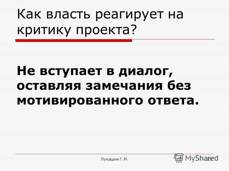 Лукашин Г.М.25 Как власть реагирует на критику проекта? Не вступает в диалог, оставляя замечания без мотивированного ответа.