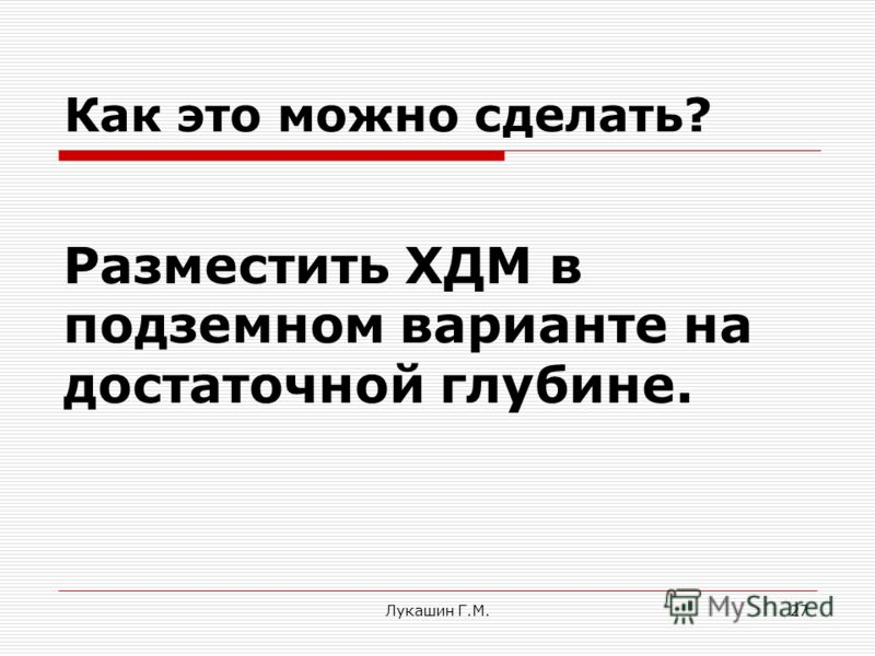 Лукашин Г.М.27 Разместить ХДМ в подземном варианте на достаточной глубине. Как это можно сделать?