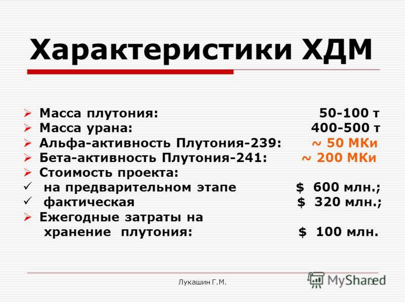 Лукашин Г.М.3 Характеристики ХДМ Масса плутония: 50-100 т Масса урана: 400-500 т Альфа-активность Плутония-239: ~ 50 МКи Бета-активность Плутония-241: ~ 200 МКи Стоимость проекта: на предварительном этапе $ 600 млн.; фактическая $ 320 млн.; Ежегодные