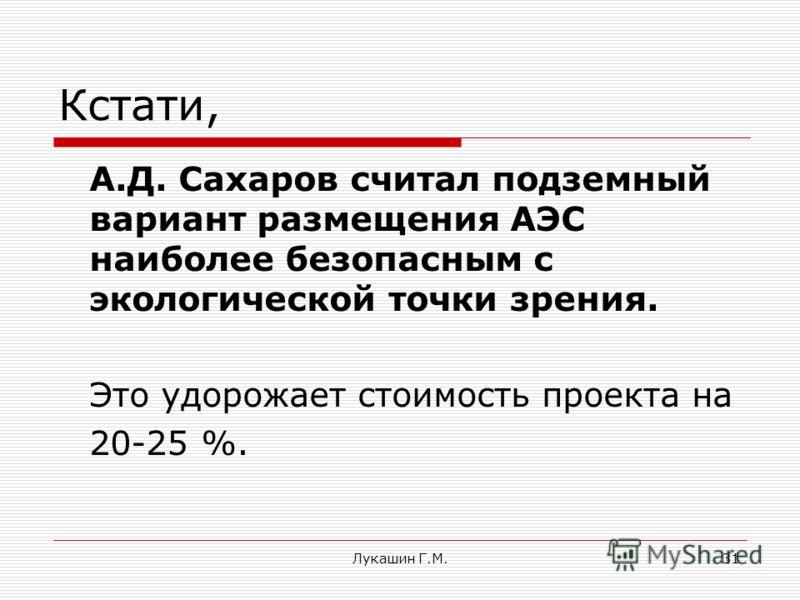 Лукашин Г.М.31 Кстати, А.Д. Сахаров считал подземный вариант размещения АЭС наиболее безопасным с экологической точки зрения. Это удорожает стоимость проекта на 20-25 %.