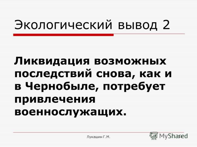 Лукашин Г.М.34 Экологический вывод 2 Ликвидация возможных последствий снова, как и в Чернобыле, потребует привлечения военнослужащих.