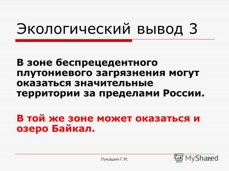 Лукашин Г.М.35 Экологический вывод 3 В зоне беспрецедентного плутониевого загрязнения могут оказаться значительные территории за пределами России. В той же зоне может оказаться и озеро Байкал.