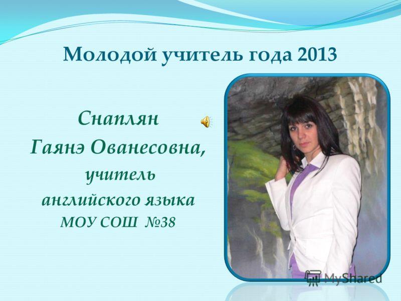 Молодой учитель года 2013 Снаплян Гаянэ Ованесовна, учитель английского языка МОУ СОШ 38