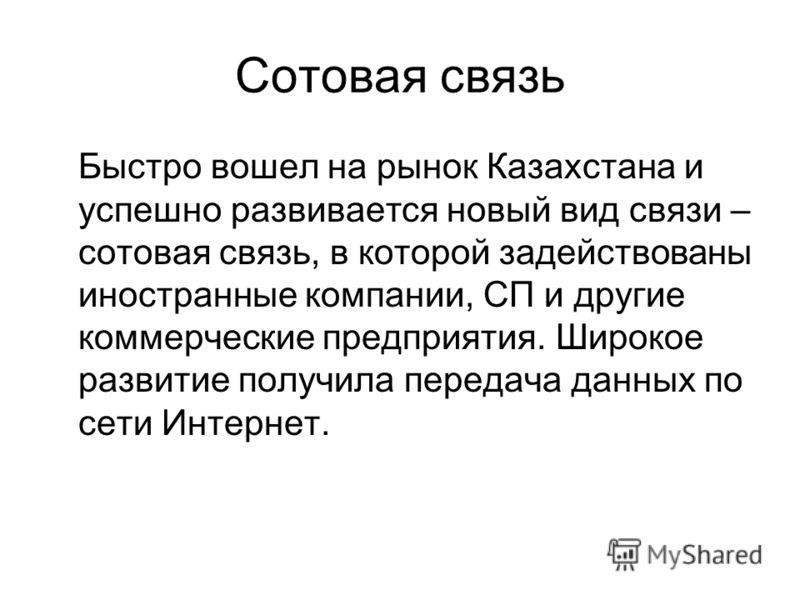 Сотовая связь Быстро вошел на рынок Казахстана и успешно развивается новый вид связи – сотовая связь, в которой задействованы иностранные компании, СП и другие коммерческие предприятия. Широкое развитие получила передача данных по сети Интернет.