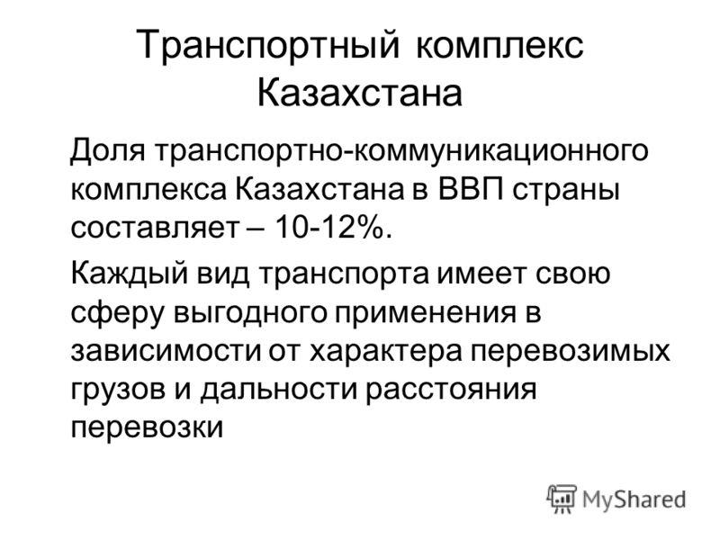 Транспортный комплекс Казахстана Доля транспортно-коммуникационного комплекса Казахстана в ВВП страны составляет – 10-12%. Каждый вид транспорта имеет свою сферу выгодного применения в зависимости от характера перевозимых грузов и дальности расстояни