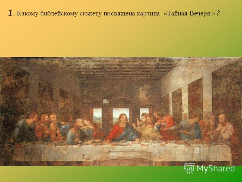 1. Какому библейскому сюжету посвящена картина « Тайная Вечеря »?