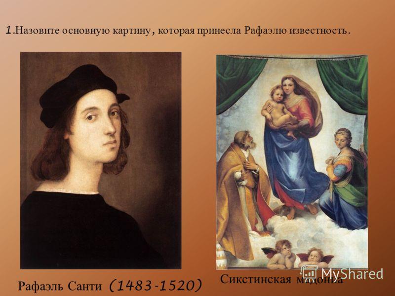 1. Назовите основную картину, которая принесла Рафаэлю известность. Рафаэль Санти (1483-1520) Сикстинская мадонна