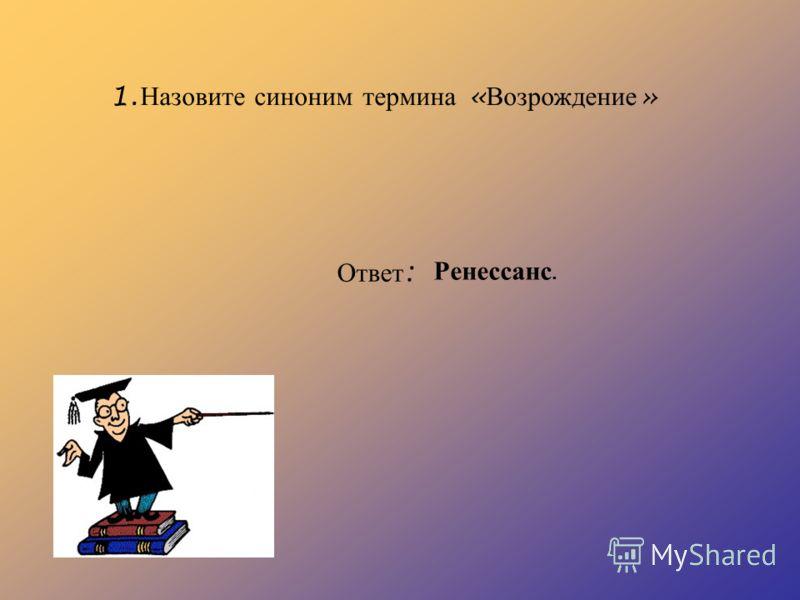 1. Назовите синоним термина « Возрождение » Ответ : Ренессанс.