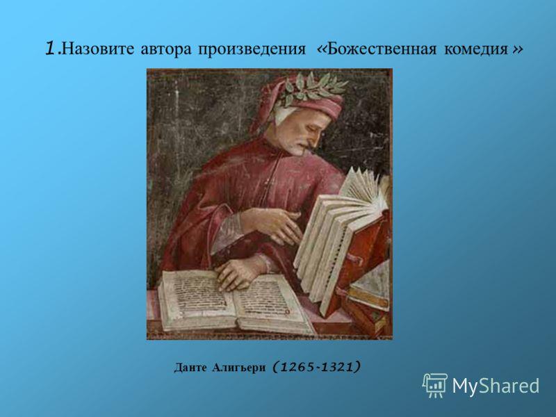 1. Назовите автора произведения « Божественная комедия » Данте Алигьери (1265-1321)