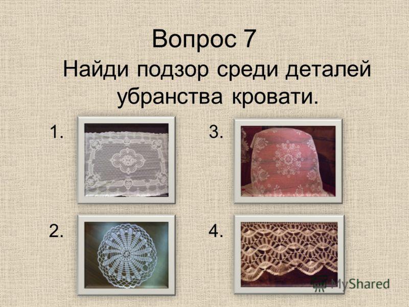 Вопрос 7 Найди подзор среди деталей убранства кровати. 1. 2.4. 3.