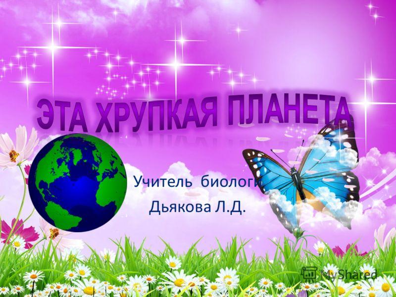 Учитель биологи Дьякова Л.Д. 1