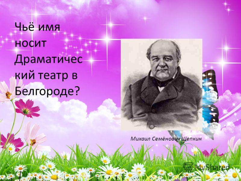 Чьё имя носит Драматичес кий театр в Белгороде? 33 Михаил Семёнович Щепкин
