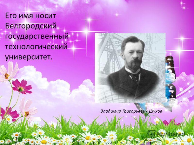 Его имя носит Белгородский государственный технологический университет. 34 Владимир Григорьевич Шухов