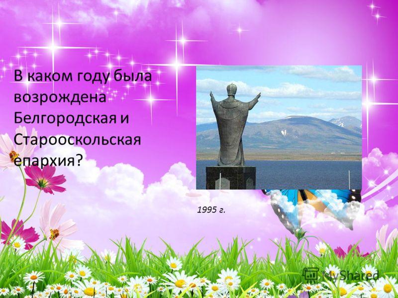 В каком году была возрождена Белгородская и Старооскольская епархия? 35 1995 г.