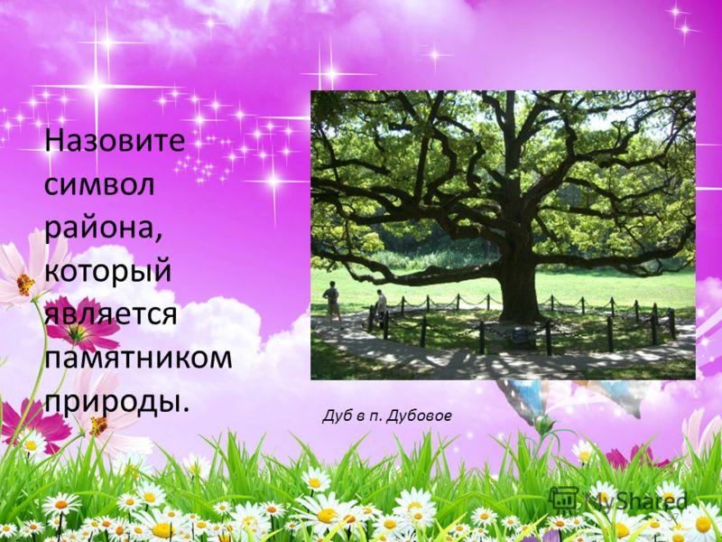 Назовите символ района, который является памятником природы. 37 Дуб в п. Дубовое