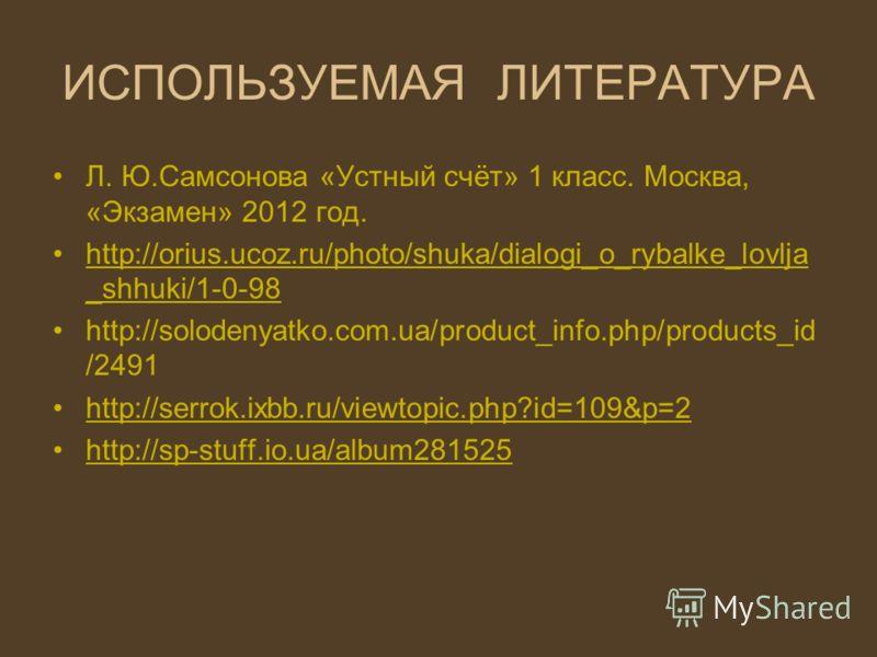 ИСПОЛЬЗУЕМАЯ ЛИТЕРАТУРА Л. Ю.Самсонова «Устный счёт» 1 класс. Москва, «Экзамен» 2012 год. http://orius.ucoz.ru/photo/shuka/dialogi_o_rybalke_lovlja _shhuki/1-0-98http://orius.ucoz.ru/photo/shuka/dialogi_o_rybalke_lovlja _shhuki/1-0-98 http://solodeny