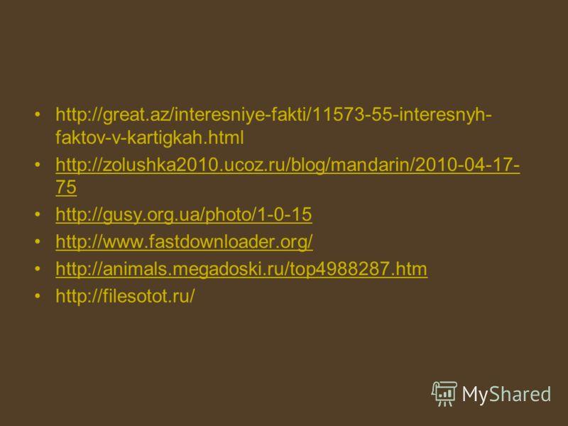 http://great.az/interesniye-fakti/11573-55-interesnyh- faktov-v-kartigkah.html http://zolushka2010.ucoz.ru/blog/mandarin/2010-04-17- 75http://zolushka2010.ucoz.ru/blog/mandarin/2010-04-17- 75 http://gusy.org.ua/photo/1-0-15 http://www.fastdownloader.