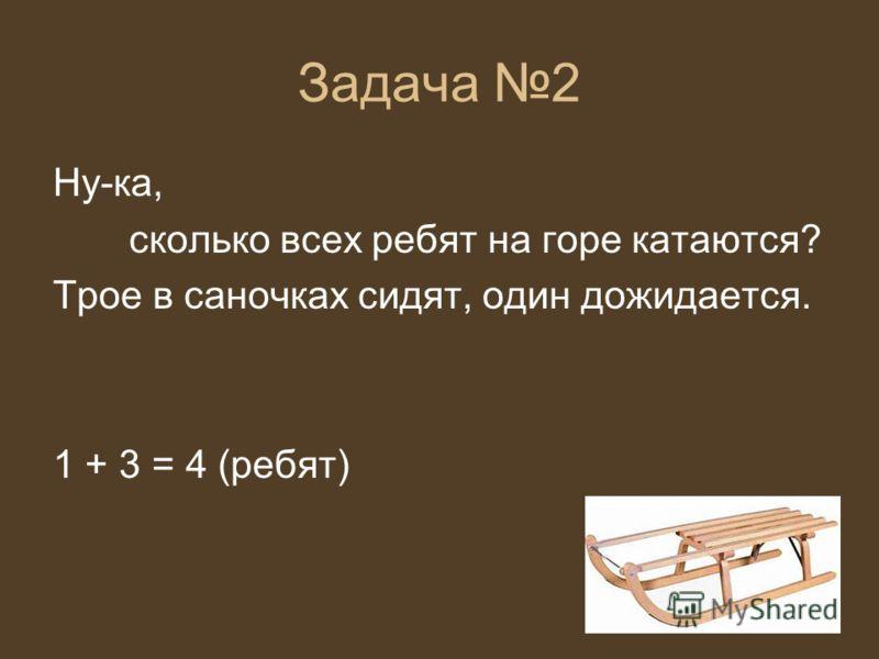 Задача 2 Ну-ка, сколько всех ребят на горе катаются? Трое в саночках сидят, один дожидается. 1 + 3 = 4 (ребят)