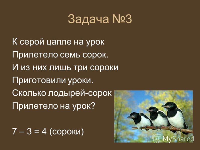 Задача 3 К серой цапле на урок Прилетело семь сорок. И из них лишь три сороки Приготовили уроки. Сколько лодырей-сорок Прилетело на урок? 7 – 3 = 4 (сороки)