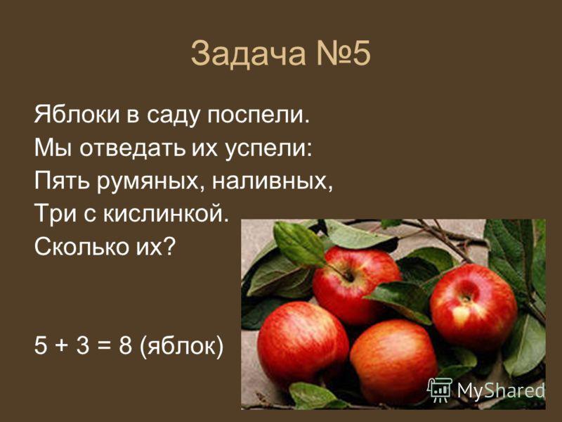 Задача 5 Яблоки в саду поспели. Мы отведать их успели: Пять румяных, наливных, Три с кислинкой. Сколько их? 5 + 3 = 8 (яблок)