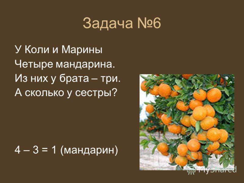 Задача 6 У Коли и Марины Четыре мандарина. Из них у брата – три. А сколько у сестры? 4 – 3 = 1 (мандарин)