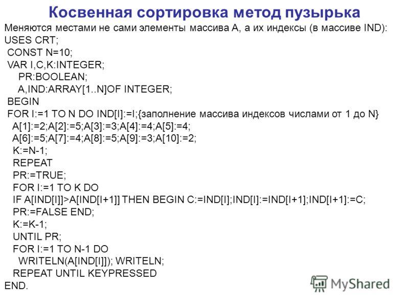 Косвенная сортировка метод пузырька Меняются местами не сами элементы массива А, а их индексы (в массиве IND): USES CRT; CONST N=10; VAR I,C,K:INTEGER; PR:BOOLEAN; A,IND:ARRAY[1..N]OF INTEGER; BEGIN FOR I:=1 TO N DO IND[I]:=I;{заполнение массива инде