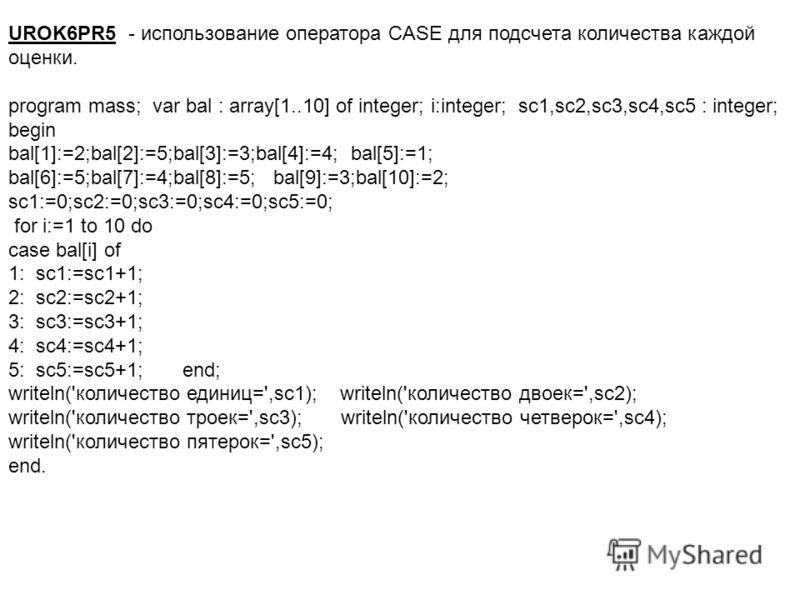 UROK6PR5 - использование оператора CASE для подсчета количества каждой оценки. program mass; var bal : array[1..10] of integer; i:integer; sc1,sc2,sc3,sc4,sc5 : integer; begin bal[1]:=2;bal[2]:=5;bal[3]:=3;bal[4]:=4; bal[5]:=1; bal[6]:=5;bal[7]:=4;ba