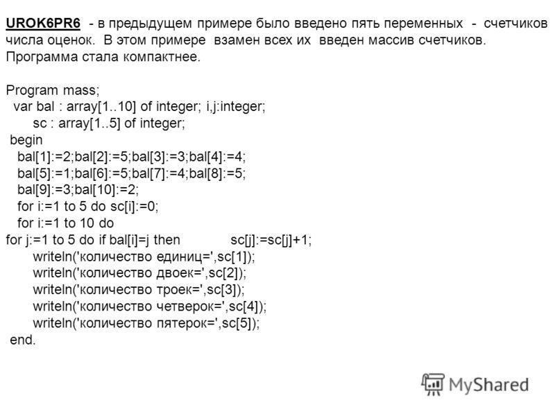 UROK6PR6 - в предыдущем примере было введено пять переменных - счетчиков числа оценок. В этом примере взамен всех их введен массив счетчиков. Программа стала компактнее. Program mass; var bal : array[1..10] of integer; i,j:integer; sc : array[1..5] o