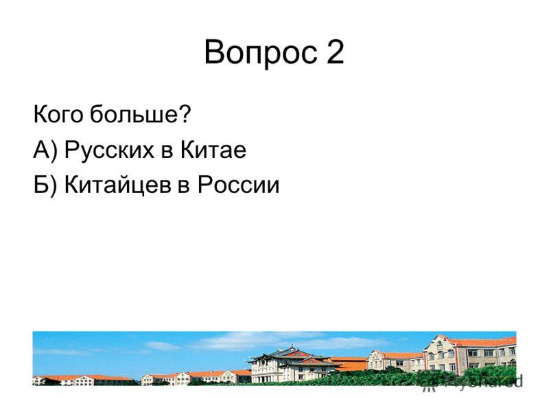 Вопрос 2 Кого больше? А) Русских в Китае Б) Китайцев в России