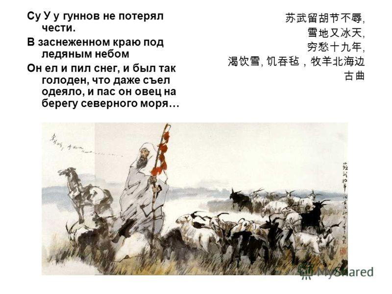 Су У у гуннов не потерял чести. В заснеженном краю под ледяным небом Он ел и пил снег, и был так голоден, что даже съел одеяло, и пас он овец на берегу северного моря…,