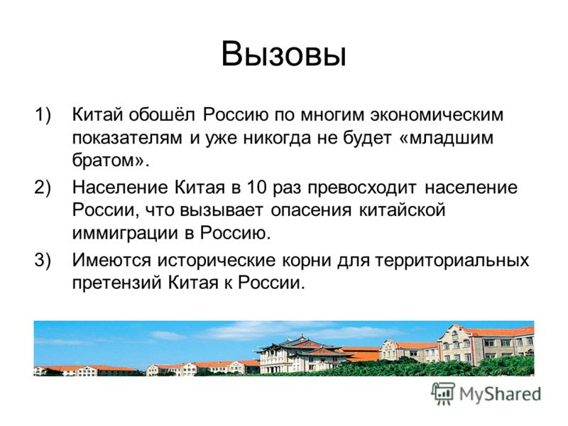 Вызовы 1)Китай обошёл Россию по многим экономическим показателям и уже никогда не будет «младшим братом». 2)Население Китая в 10 раз превосходит население России, что вызывает опасения китайской иммиграции в Россию. 3)Имеются исторические корни для т