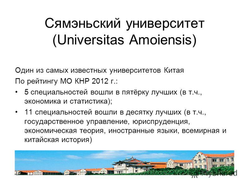 Сямэньский университет (Universitas Amoiensis) Один из самых известных университетов Китая По рейтингу МО КНР 2012 г.: 5 специальностей вошли в пятёрку лучших (в т.ч., экономика и статистика); 11 специальностей вошли в десятку лучших (в т.ч., государ