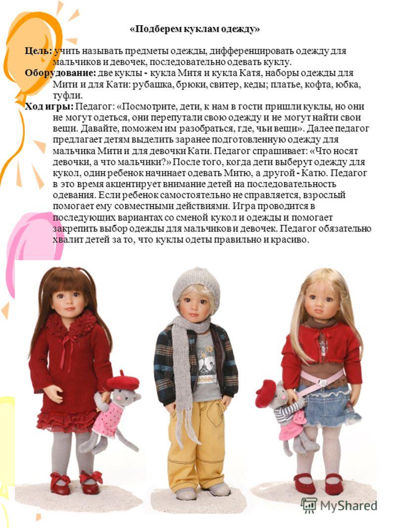 «Подберем куклам одежду» Цель: учить называть предметы одежды, дифференцировать одежду для мальчиков и девочек, последовательно одевать куклу. Оборудование: две куклы - кукла Митя и кукла Катя, наборы одежды для Мити и для Кати: рубашка, брюки, свите